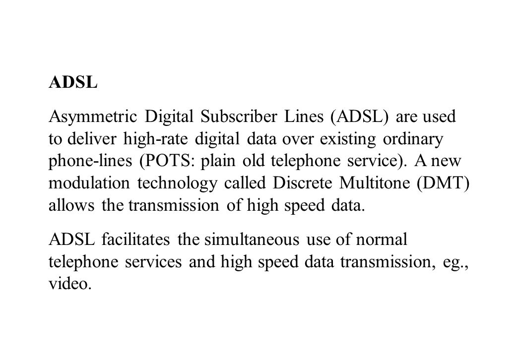ADSL Asymmetric Digital Subscriber Lines (ADSL) are used to deliver high-rate digital data over existing ordinary phone-lines (POTS: plain old telephone service).
