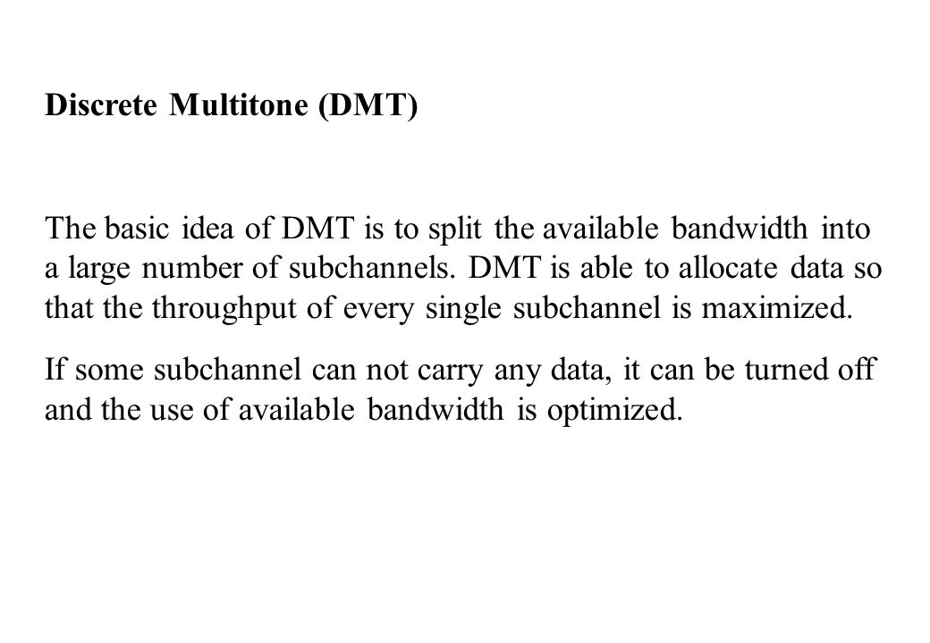 Discrete Multitone (DMT) The basic idea of DMT is to split the available bandwidth into a large number of subchannels.