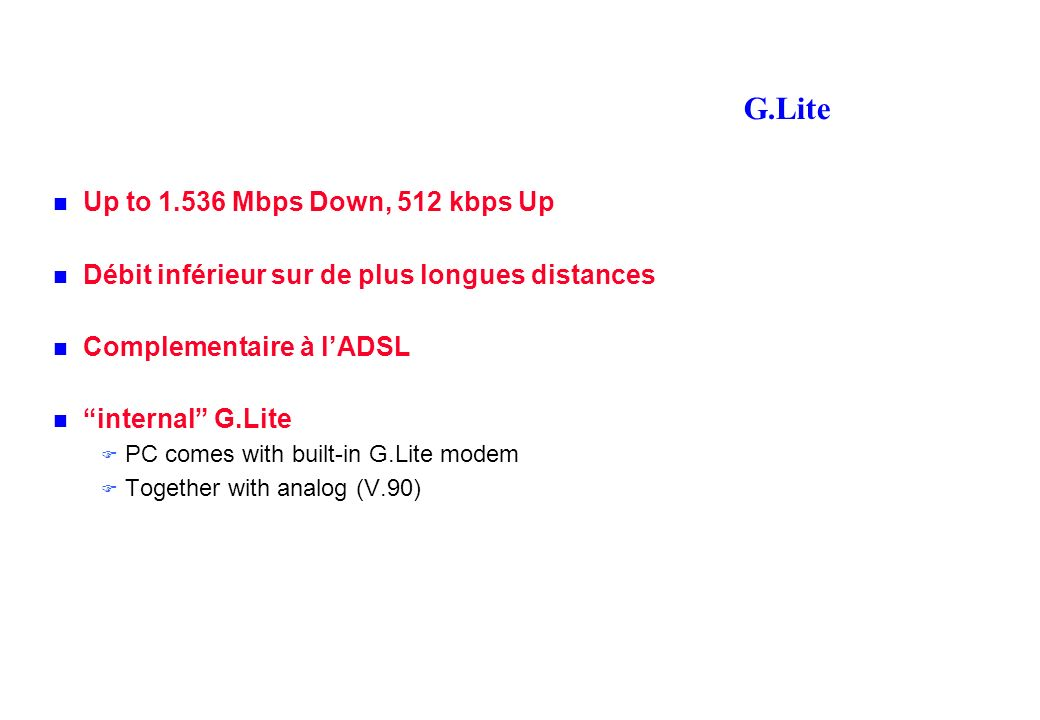 G.Lite Up to 1.536 Mbps Down, 512 kbps Up Débit inférieur sur de plus longues distances Complementaire à lADSL internal G.Lite PC comes with built-in G.Lite modem Together with analog (V.90)