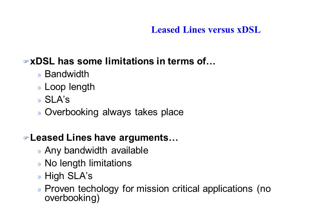 Leased Lines versus xDSL xDSL has some limitations in terms of… » Bandwidth » Loop length » SLAs » Overbooking always takes place Leased Lines have arguments… » Any bandwidth available » No length limitations » High SLAs » Proven techology for mission critical applications (no overbooking)