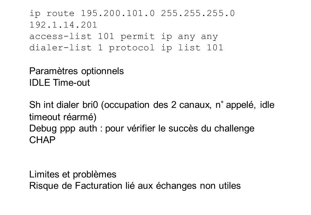 ip route 195.200.101.0 255.255.255.0 192.1.14.201 access-list 101 permit ip any any dialer-list 1 protocol ip list 101 Paramètres optionnels IDLE Time-out Sh int dialer bri0 (occupation des 2 canaux, n° appelé, idle timeout réarmé) Debug ppp auth : pour vérifier le succès du challenge CHAP Limites et problèmes Risque de Facturation lié aux échanges non utiles
