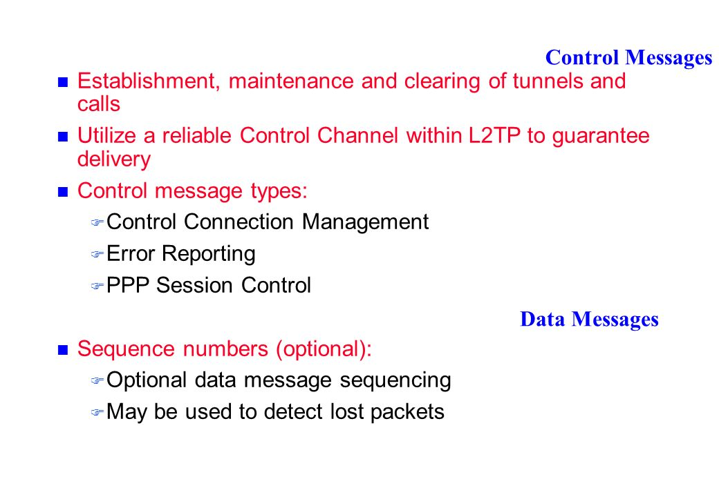 Control Messages Establishment, maintenance and clearing of tunnels and calls Utilize a reliable Control Channel within L2TP to guarantee delivery Control message types: Control Connection Management Error Reporting PPP Session Control Sequence numbers (optional): Optional data message sequencing May be used to detect lost packets Data Messages