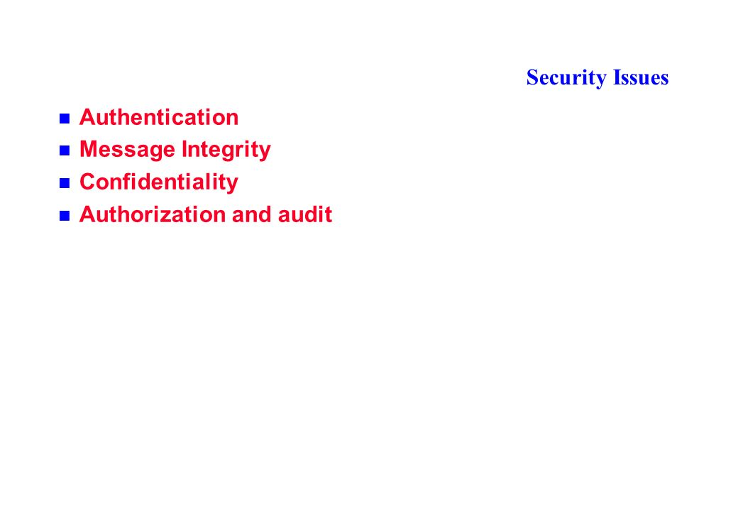 Security Issues Authentication Message Integrity Confidentiality Authorization and audit