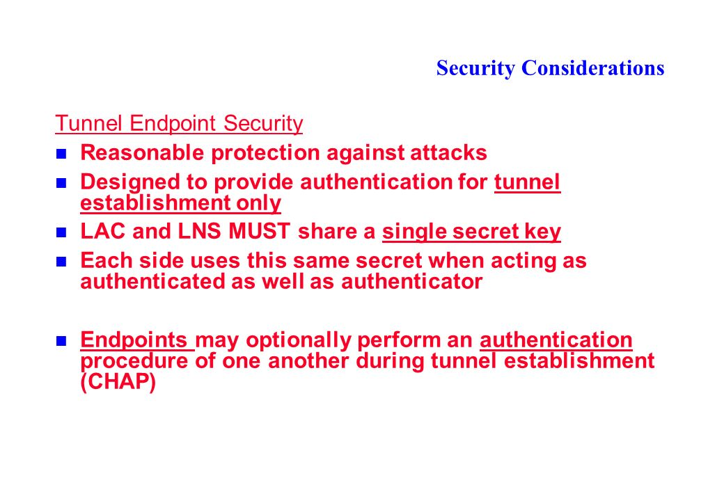 Security Considerations Tunnel Endpoint Security Reasonable protection against attacks Designed to provide authentication for tunnel establishment only LAC and LNS MUST share a single secret key Each side uses this same secret when acting as authenticated as well as authenticator Endpoints may optionally perform an authentication procedure of one another during tunnel establishment (CHAP)