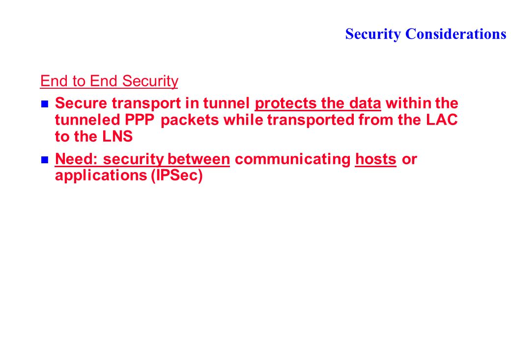 Security Considerations End to End Security Secure transport in tunnel protects the data within the tunneled PPP packets while transported from the LAC to the LNS Need: security between communicating hosts or applications (IPSec)