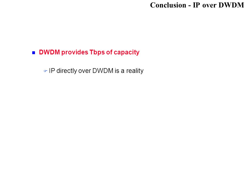 Conclusion - IP over DWDM DWDM provides Tbps of capacity IP directly over DWDM is a reality