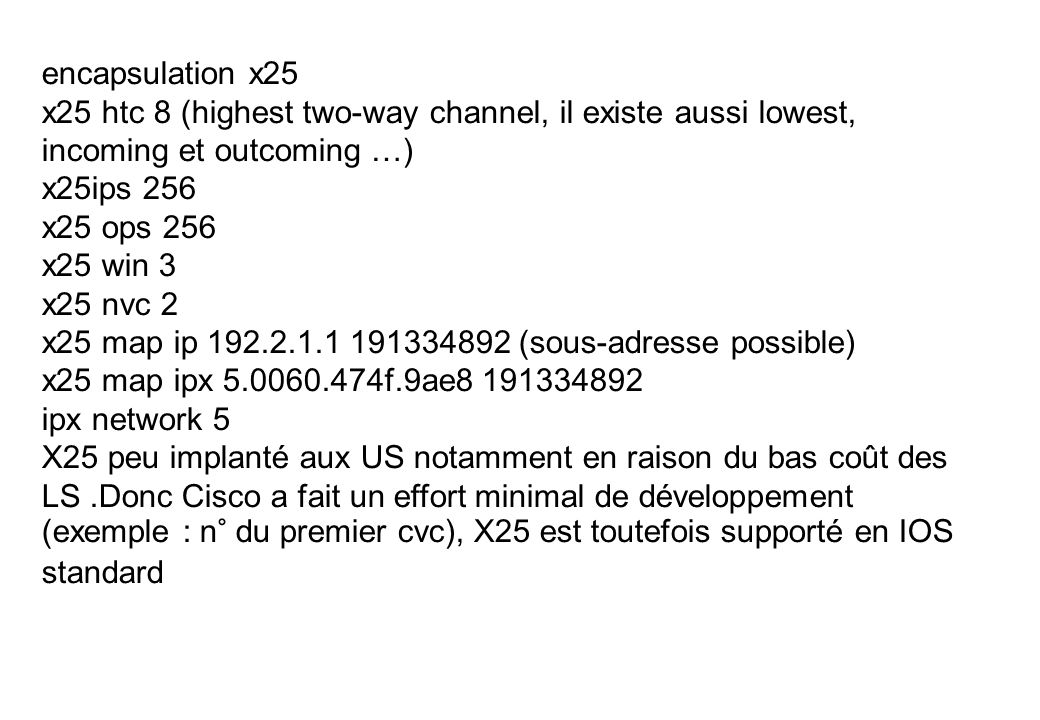 encapsulation x25 x25 htc 8 (highest two-way channel, il existe aussi lowest, incoming et outcoming …) x25ips 256 x25 ops 256 x25 win 3 x25 nvc 2 x25 map ip 192.2.1.1 191334892 (sous-adresse possible) x25 map ipx 5.0060.474f.9ae8 191334892 ipx network 5 X25 peu implanté aux US notamment en raison du bas coût des LS.Donc Cisco a fait un effort minimal de développement (exemple : n° du premier cvc), X25 est toutefois supporté en IOS standard
