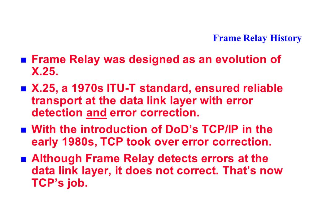 Frame Relay History Frame Relay was designed as an evolution of X.25.