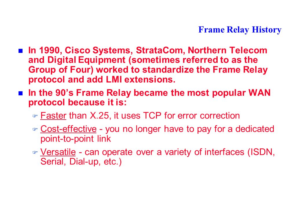 Frame Relay History In 1990, Cisco Systems, StrataCom, Northern Telecom and Digital Equipment (sometimes referred to as the Group of Four) worked to standardize the Frame Relay protocol and add LMI extensions.