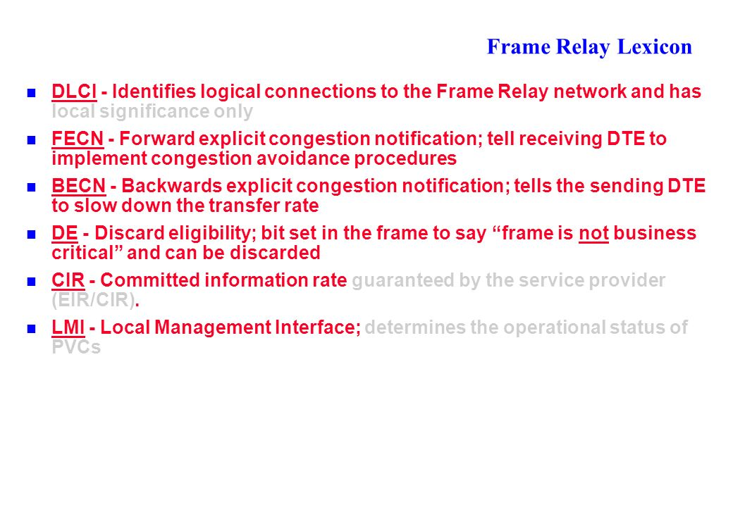 Frame Relay Lexicon DLCI - Identifies logical connections to the Frame Relay network and has local significance only FECN - Forward explicit congestion notification; tell receiving DTE to implement congestion avoidance procedures BECN - Backwards explicit congestion notification; tells the sending DTE to slow down the transfer rate DE - Discard eligibility; bit set in the frame to say frame is not business critical and can be discarded CIR - Committed information rate guaranteed by the service provider (EIR/CIR).