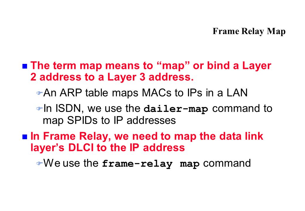 Frame Relay Map The term map means to map or bind a Layer 2 address to a Layer 3 address.