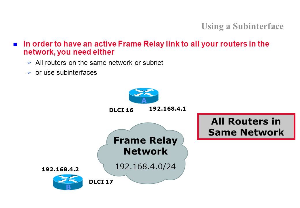 Using a Subinterface In order to have an active Frame Relay link to all your routers in the network, you need either All routers on the same network or subnet or use subinterfaces All Routers in Same Network Frame Relay Network 192.168.4.0/24 192.168.4.1 192.168.4.2 DLCI 17 DLCI 16 A B
