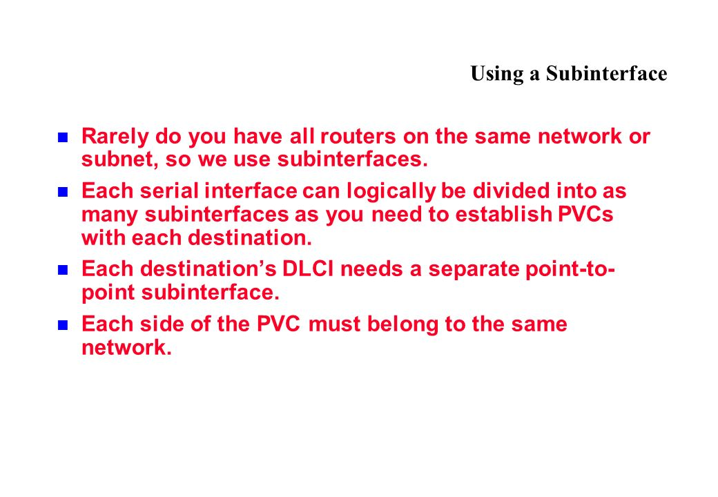Using a Subinterface Rarely do you have all routers on the same network or subnet, so we use subinterfaces.