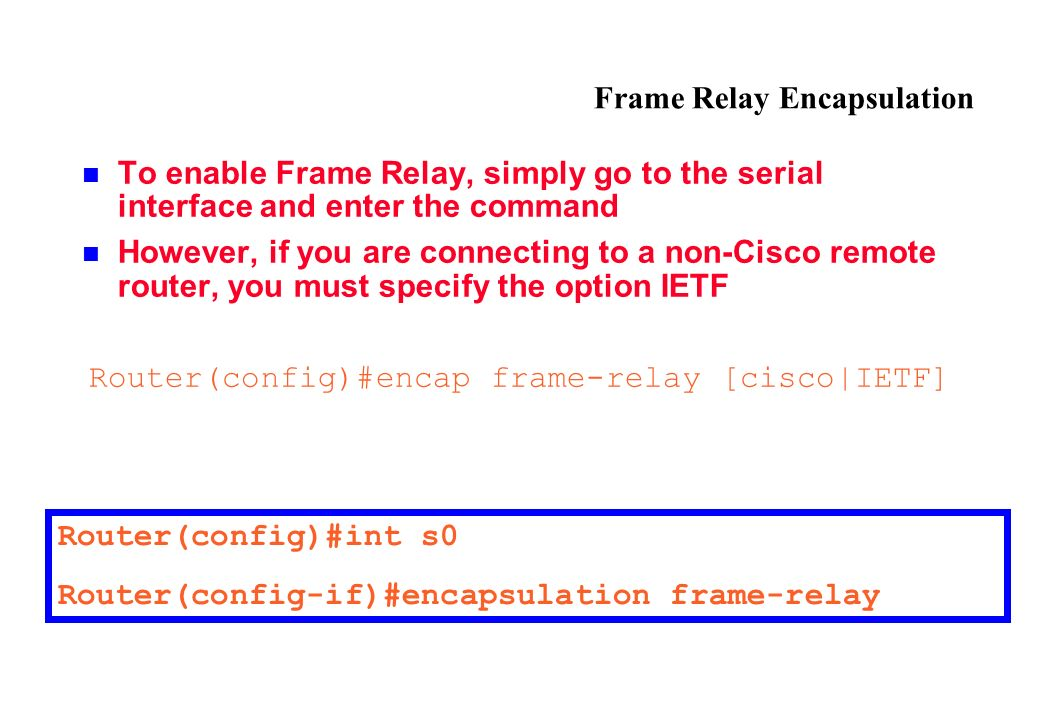 Frame Relay Encapsulation To enable Frame Relay, simply go to the serial interface and enter the command However, if you are connecting to a non-Cisco remote router, you must specify the option IETF Router(config)#encap frame-relay [cisco|IETF] Router(config)#int s0 Router(config-if)#encapsulation frame-relay