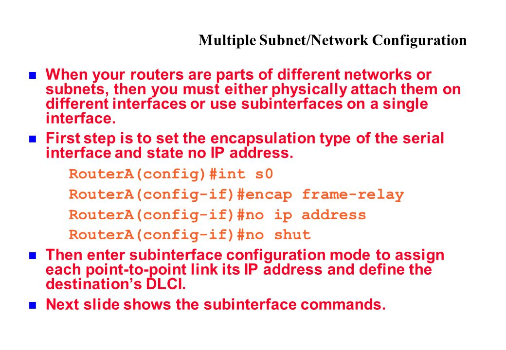 Multiple Subnet/Network Configuration When your routers are parts of different networks or subnets, then you must either physically attach them on different interfaces or use subinterfaces on a single interface.