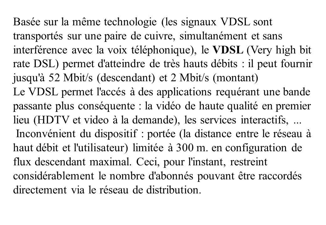 Basée sur la même technologie (les signaux VDSL sont transportés sur une paire de cuivre, simultanément et sans interférence avec la voix téléphonique), le VDSL (Very high bit rate DSL) permet d atteindre de très hauts débits : il peut fournir jusqu à 52 Mbit/s (descendant) et 2 Mbit/s (montant) Le VDSL permet l accés à des applications requérant une bande passante plus conséquente : la vidéo de haute qualité en premier lieu (HDTV et video à la demande), les services interactifs,...