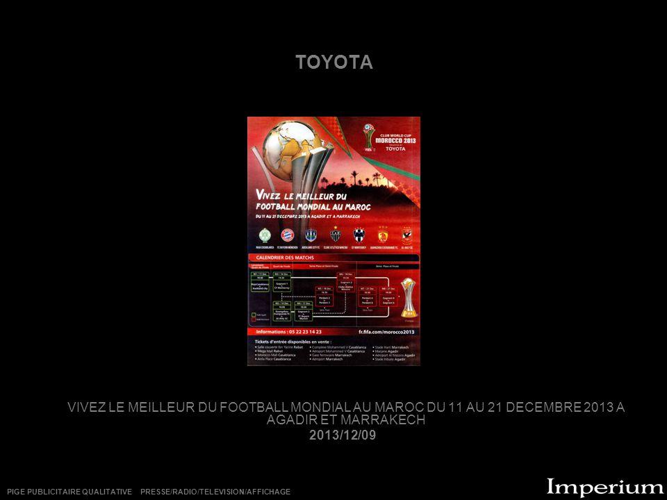 TOYOTA VIVEZ LE MEILLEUR DU FOOTBALL MONDIAL AU MAROC DU 11 AU 21 DECEMBRE 2013 A AGADIR ET MARRAKECH 2013/12/09 PIGE PUBLICITAIRE QUALITATIVE PRESSE/RADIO/TELEVISION/AFFICHAGE
