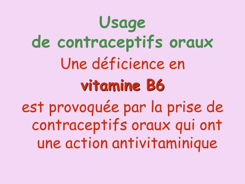 Usage de contraceptifs oraux Une déficience en vitamine B6 est provoquée par la prise de contraceptifs oraux qui ont une action antivitaminique
