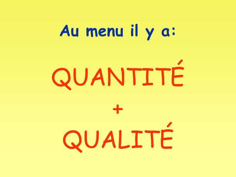 Au menu il y a: QUANTITÉ + QUALITÉ