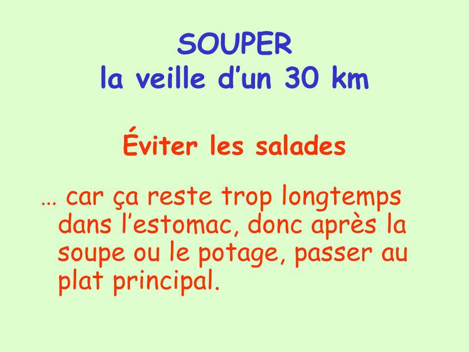 SOUPER la veille dun 30 km Éviter les salades … car ça reste trop longtemps dans lestomac, donc après la soupe ou le potage, passer au plat principal.