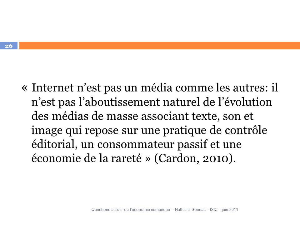 26 « Internet nest pas un média comme les autres: il nest pas laboutissement naturel de lévolution des médias de masse associant texte, son et image qui repose sur une pratique de contrôle éditorial, un consommateur passif et une économie de la rareté » (Cardon, 2010).