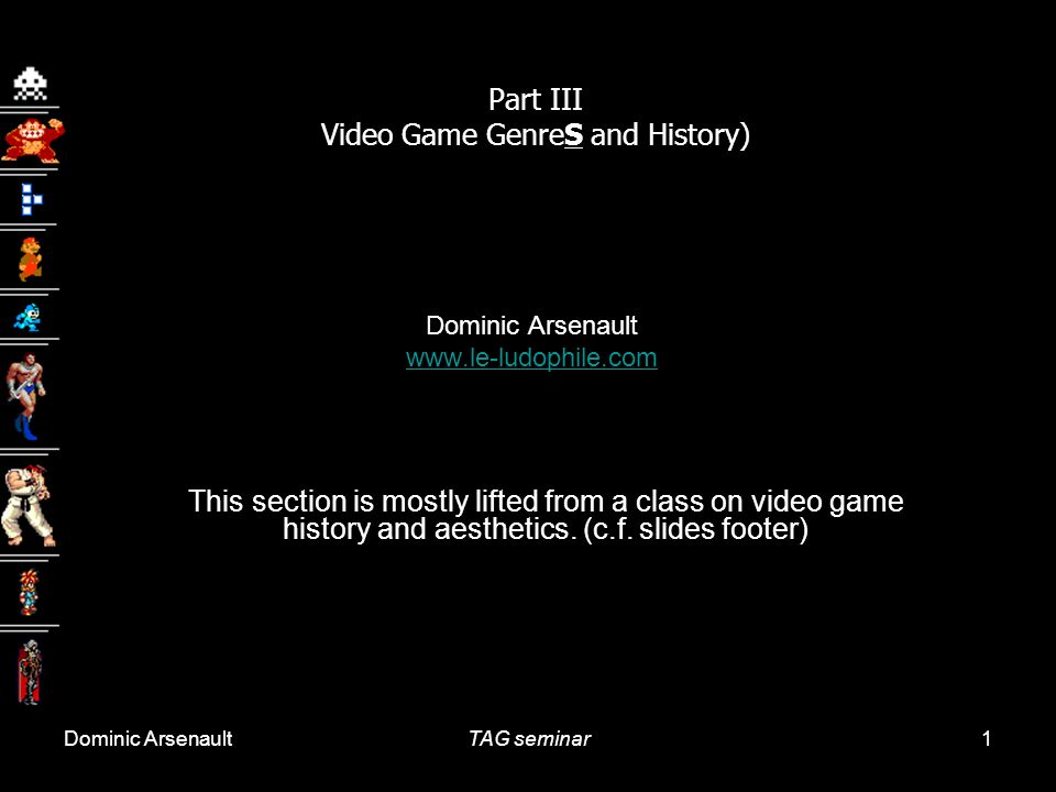 Dominic ArsenaultTAG seminar1 Part III Video Game GenreS and History) Dominic Arsenault www.le-ludophile.com This section is mostly lifted from a clas