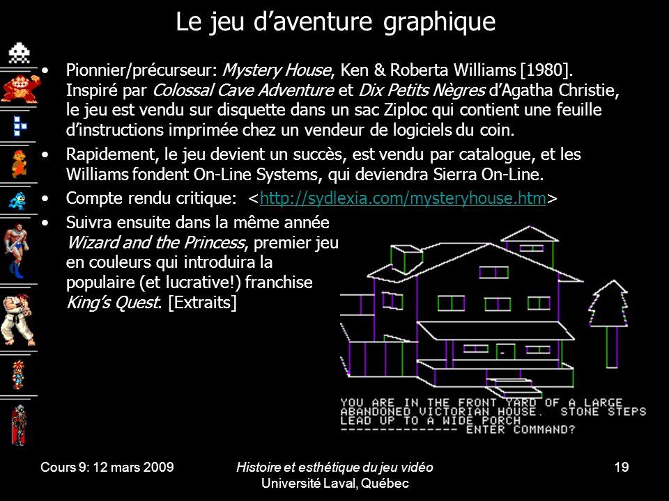 Cours 9: 12 mars 2009Histoire et esthétique du jeu vidéo Université Laval, Québec 19 Le jeu daventure graphique Pionnier/précurseur: Mystery House, Ke