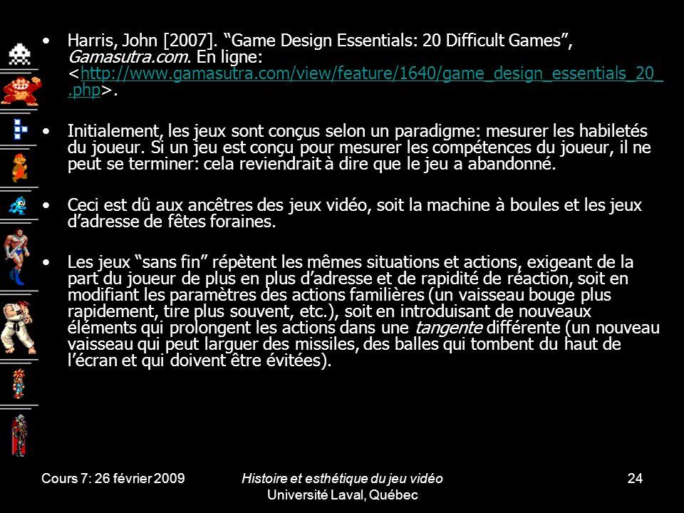 Cours 7: 26 février 2009Histoire et esthétique du jeu vidéo Université Laval, Québec 24 Harris, John [2007]. Game Design Essentials: 20 Difficult Game
