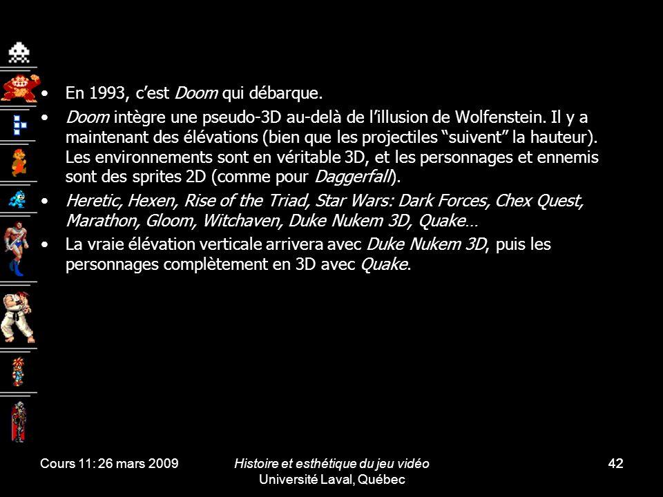 Cours 11: 26 mars 2009Histoire et esthétique du jeu vidéo Université Laval, Québec 42 En 1993, cest Doom qui débarque. Doom intègre une pseudo-3D au-d