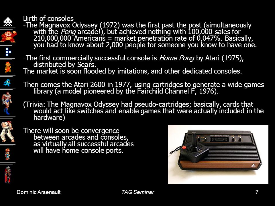 Dominic ArsenaultTAG Seminar7 Birth of consoles -The Magnavox Odyssey (1972) was the first past the post (simultaneously with the Pong arcade!), but achieved nothing with 100,000 sales for 210,000,000 Americans = market penetration rate of 0,047%.