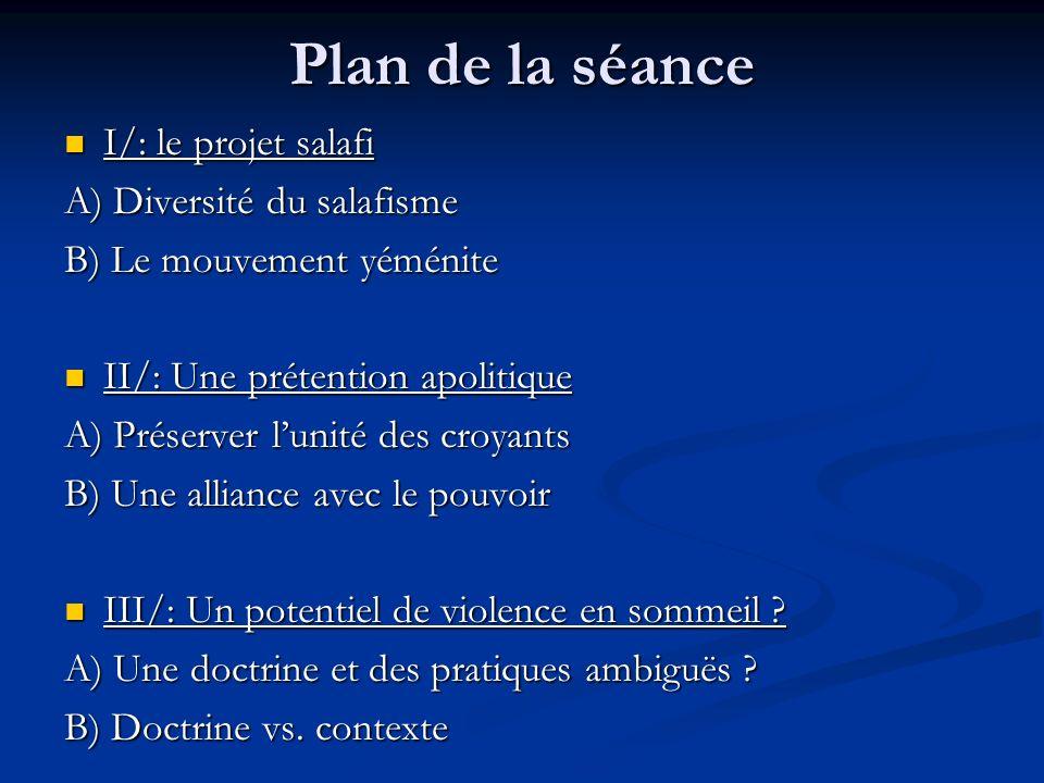 Plan de la séance I/: le projet salafi I/: le projet salafi A) Diversité du salafisme B) Le mouvement yéménite II/: Une prétention apolitique II/: Une prétention apolitique A) Préserver lunité des croyants B) Une alliance avec le pouvoir III/: Un potentiel de violence en sommeil .