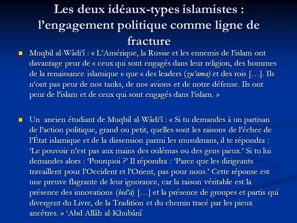 Les deux idéaux-types islamistes : lengagement politique comme ligne de fracture Muqbil al-Wâdiî : « LAmérique, la Russie et les ennemis de lislam ont davantage peur de « ceux qui sont engagés dans leur religion, des hommes de la renaissance islamique » que « des leaders (zuama) et des rois […].