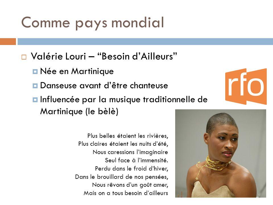 Comme pays mondial Valérie Louri – Besoin dAilleurs Née en Martinique Danseuse avant dêtre chanteuse Influencée par la musique traditionnelle de Marti