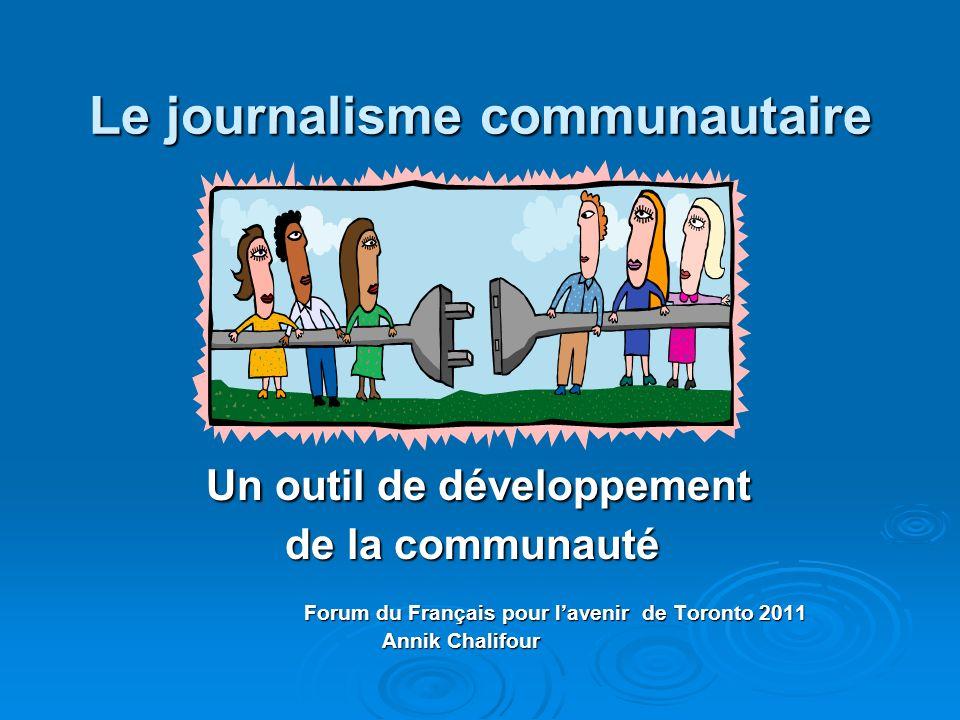Le journalisme communautaire Un outil de développement Un outil de développement de la communauté de la communauté Forum du Français pour lavenir de T
