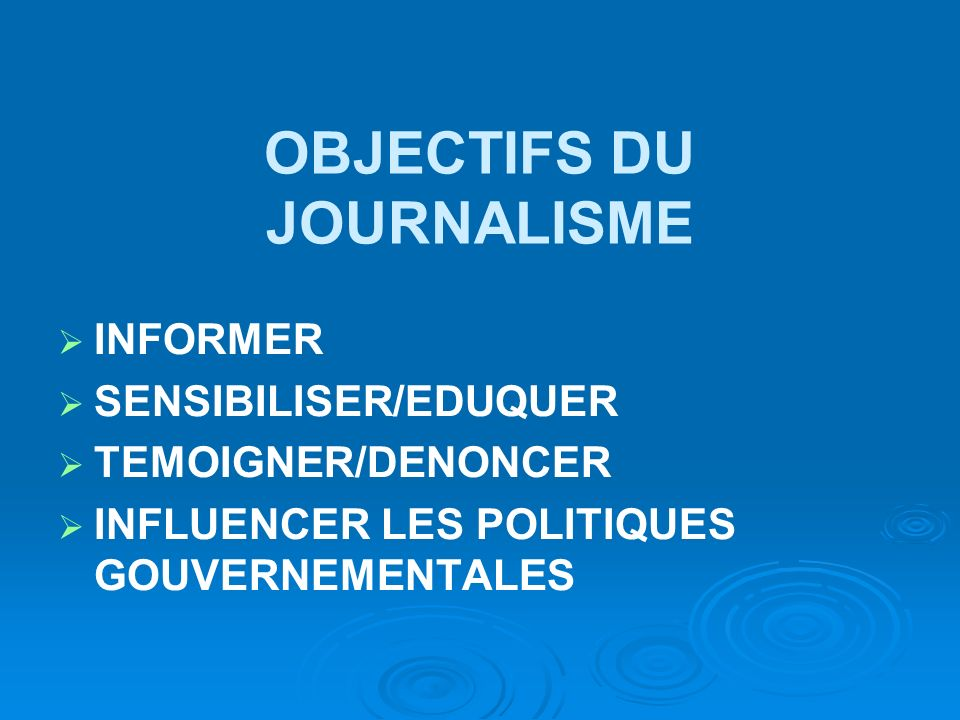 OBJECTIFS DU JOURNALISME INFORMER SENSIBILISER/EDUQUER TEMOIGNER/DENONCER INFLUENCER LES POLITIQUES GOUVERNEMENTALES