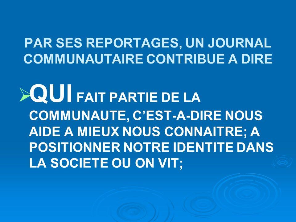 PAR SES REPORTAGES, UN JOURNAL COMMUNAUTAIRE CONTRIBUE A DIRE QUI FAIT PARTIE DE LA COMMUNAUTE, CEST-A-DIRE NOUS AIDE A MIEUX NOUS CONNAITRE; A POSITIONNER NOTRE IDENTITE DANS LA SOCIETE OU ON VIT;