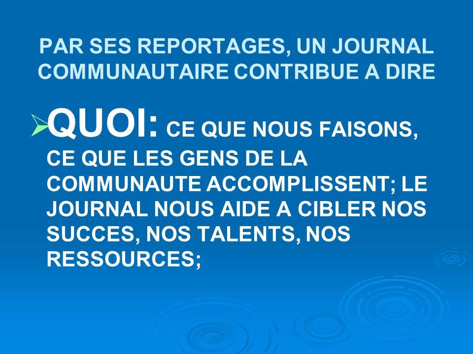 PAR SES REPORTAGES, UN JOURNAL COMMUNAUTAIRE CONTRIBUE A DIRE QUOI: CE QUE NOUS FAISONS, CE QUE LES GENS DE LA COMMUNAUTE ACCOMPLISSENT; LE JOURNAL NOUS AIDE A CIBLER NOS SUCCES, NOS TALENTS, NOS RESSOURCES;