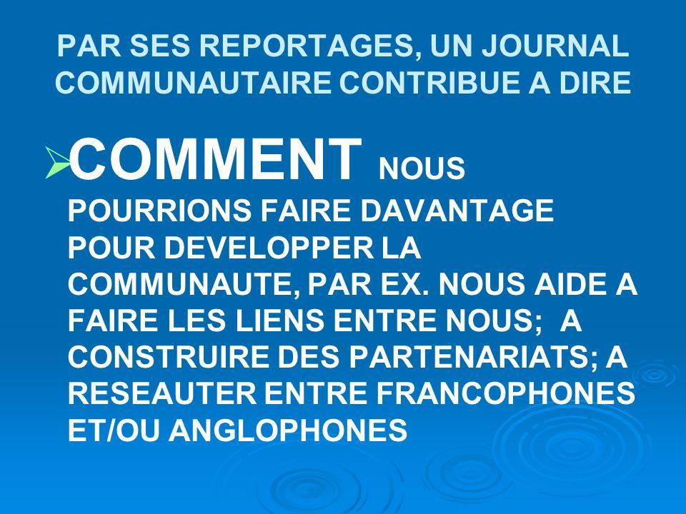 PAR SES REPORTAGES, UN JOURNAL COMMUNAUTAIRE CONTRIBUE A DIRE COMMENT NOUS POURRIONS FAIRE DAVANTAGE POUR DEVELOPPER LA COMMUNAUTE, PAR EX.