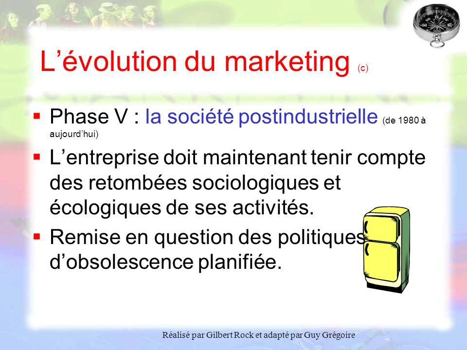 Réalisé par Gilbert Rock et adapté par Guy Grégoire Lévolution du marketing (c) Phase V : la société postindustrielle (de 1980 à aujourdhui) Lentreprise doit maintenant tenir compte des retombées sociologiques et écologiques de ses activités.