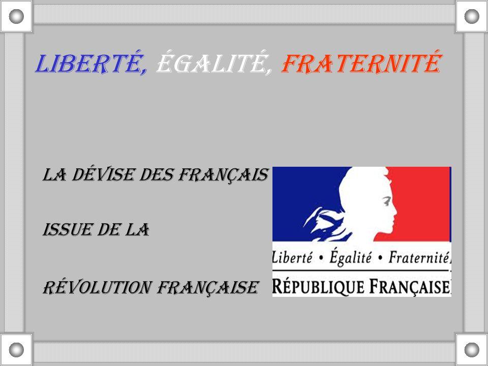 LIBERTÉ, ÉGALITÉ, FRATERNITÉ LA DÉVISE DES FRANÇAIS Issue de la Révolution française