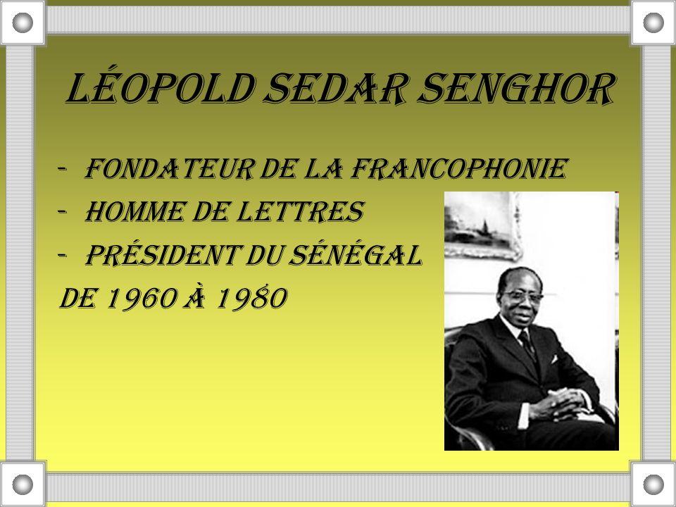 Léopold Sedar Senghor -fondateur de la Francophonie -Homme de lettres -président du Sénégal de 1960 à 1980