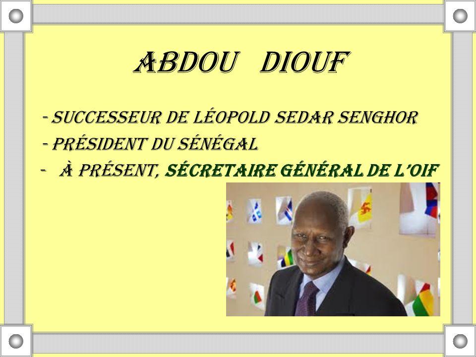 Abdou diouf - SUCCESSEUR DE Léopold Sedar Senghor - pRéSIDENT DU SéNéGAL -À PRéSENT, SÉCRETAIRE GÉNÉRAL DE LOIF