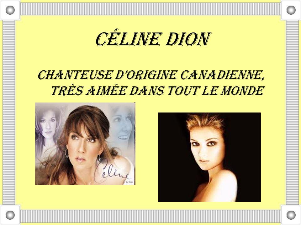 CÉLINE DION Chanteuse dorigine canadienne, très aimée dans tout le monde