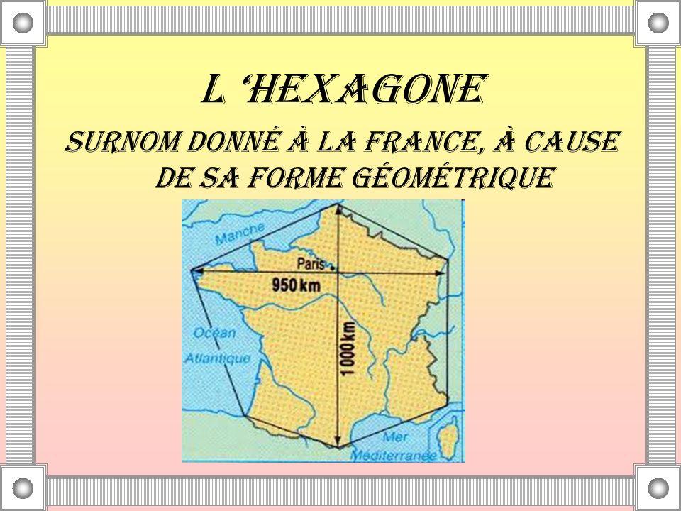L HEXAGONE SURNOM DONNÉ À LA FRANCE, À CAUSE DE SA FORME GÉOMÉTRIQUE