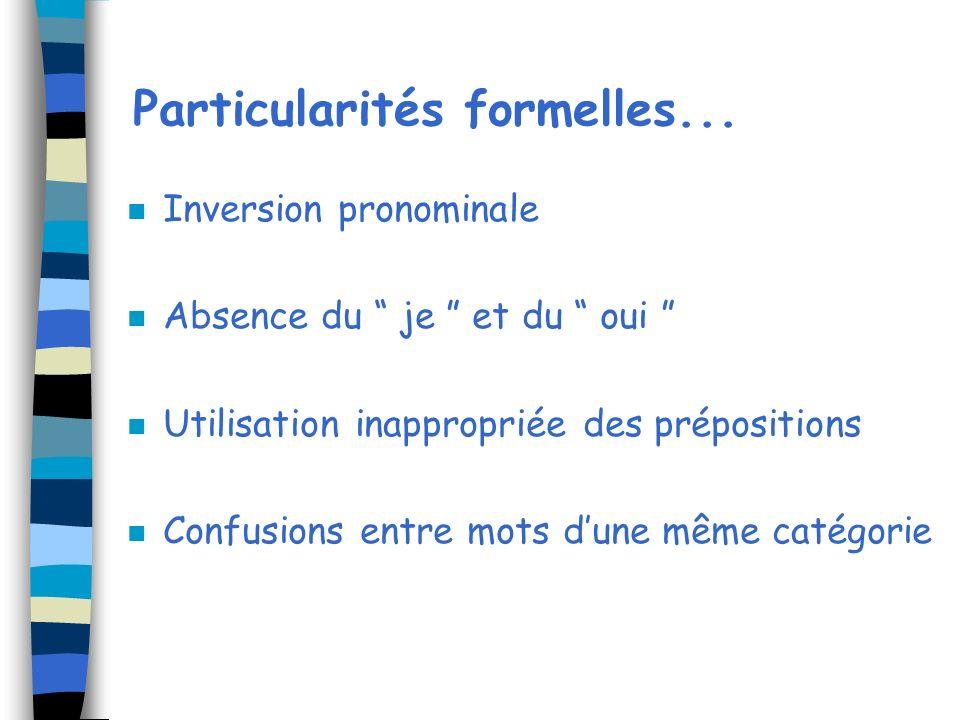 Particularités formelles... n Inversion pronominale n Absence du je et du oui n Utilisation inappropriée des prépositions n Confusions entre mots dune