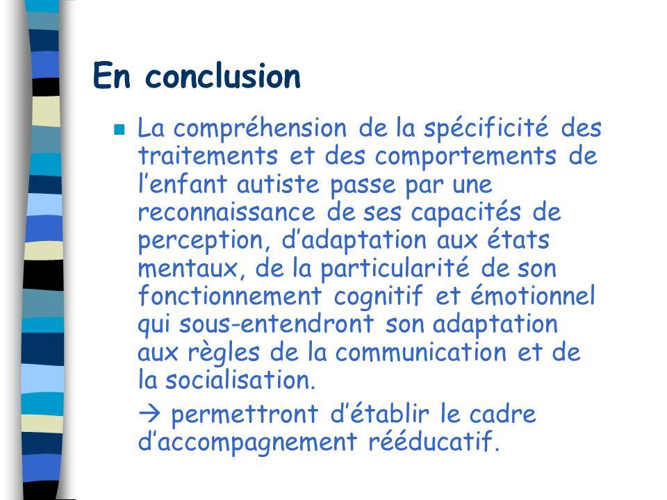 En conclusion n La compréhension de la spécificité des traitements et des comportements de lenfant autiste passe par une reconnaissance de ses capacit