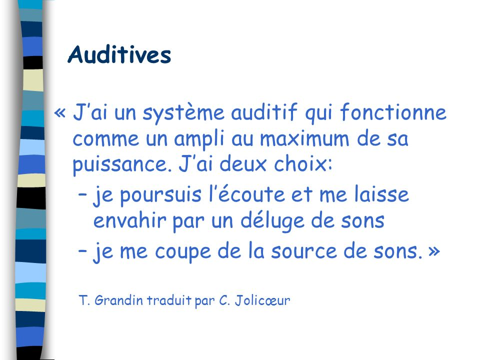 Auditives « Jai un système auditif qui fonctionne comme un ampli au maximum de sa puissance. Jai deux choix: –je poursuis lécoute et me laisse envahir
