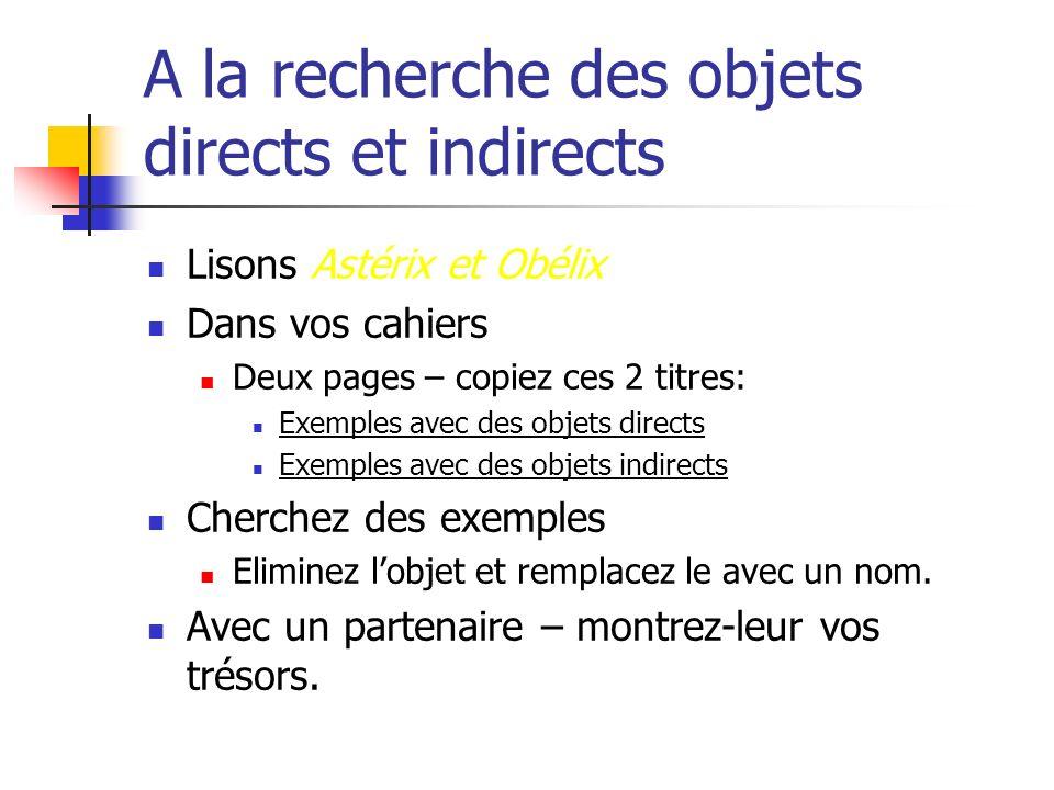 A la recherche des objets directs et indirects Lisons Astérix et Obélix Dans vos cahiers Deux pages – copiez ces 2 titres: Exemples avec des objets di