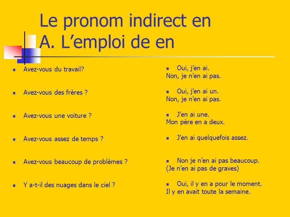 Le pronom indirect en A. Lemploi de en Avez-vous du travail? Avez-vous des frères ? Avez-vous une voiture ? Avez-vous assez de temps ? Avez-vous beauc