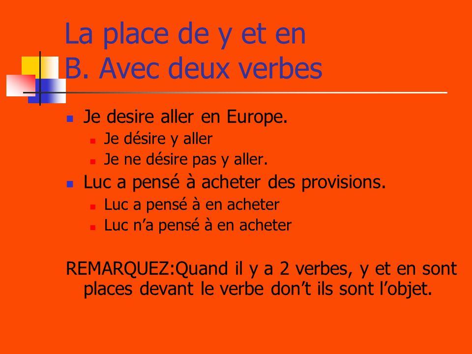 La place de y et en B. Avec deux verbes Je desire aller en Europe. Je désire y aller Je ne désire pas y aller. Luc a pensé à acheter des provisions. L
